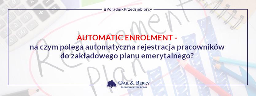 Automatic enrolment – na czym polega automatyczna rejestracja pracowników do zakładowego planu emerytalnego?